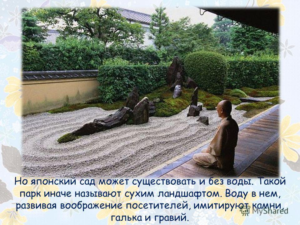 Но японский сад может существовать и без воды. Такой парк иначе называют сухим ландшафтом. Воду в нем, развивая воображение посетителей, имитируют камни, галька и гравий.