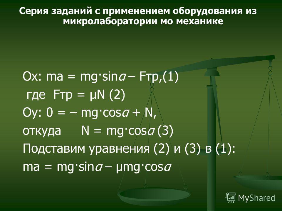 Ох: ma = mg·sinα – Fтр,(1) где Fтр = μN (2) Oy: 0 = – mg·cosα + N, откуда N = mg·cosα (3) Подставим уравнения (2) и (3) в (1): ma = mg·sinα – μmg·cosα Серия заданий с применением оборудования из микролаборатории мо механике