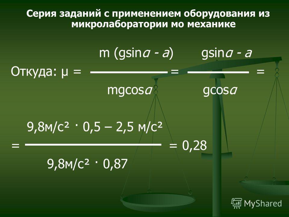 m (gsinα - a) gsinα - a Откуда: μ = = = mgcosα gcosα 9,8м/с² · 0,5 – 2,5 м/с² = = 0,28 9,8м/с² · 0,87 Серия заданий с применением оборудования из микролаборатории мо механике