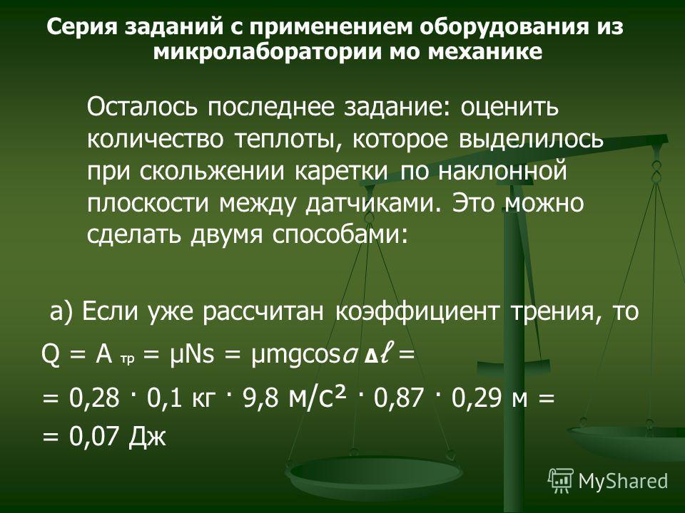 Осталось последнее задание: оценить количество теплоты, которое выделилось при скольжении каретки по наклонной плоскости между датчиками. Это можно сделать двумя способами: a) Если уже рассчитан коэффициент трения, то Q = A тр = μNs = μmgcosα = = 0,2