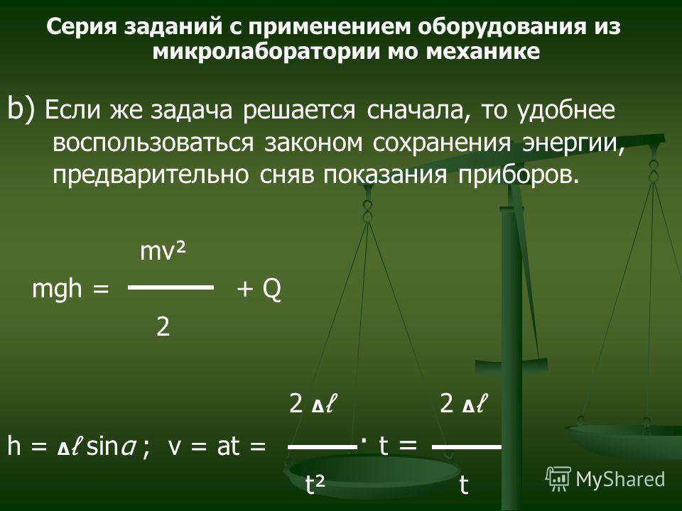 b) Если же задача решается сначала, то удобнее воспользоваться законом сохранения энергии, предварительно сняв показания приборов. mν² mgh = + Q 2 2 2 h = sinα ; ν = at = · t = t² t Серия заданий с применением оборудования из микролаборатории мо меха