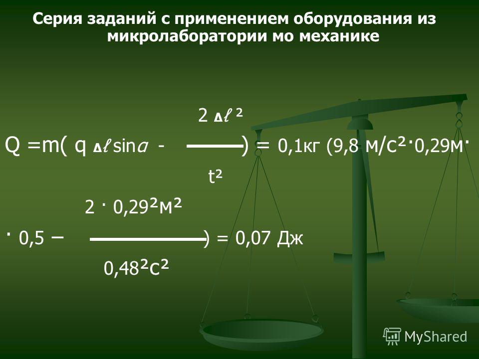 2 ² Q =m( q sinα - ) = 0,1кг (9,8 м/с²· 0,29 м· t² 2 · 0,29 ²м² · 0,5 – ) = 0,07 Дж 0,48 ²с² Серия заданий с применением оборудования из микролаборатории мо механике
