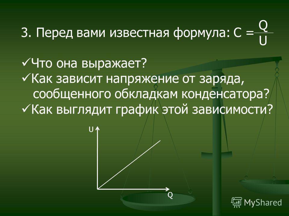 3. Перед вами известная формула: С = Что она выражает? Как зависит напряжение от заряда, сообщенного обкладкам конденсатора? Как выглядит график этой зависимости? Q U U Q