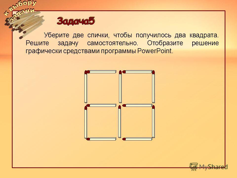 Уберите две спички, чтобы получилось два квадрата. Решите задачу самостоятельно. Отобразите решение графически средствами программы PowerPoint.