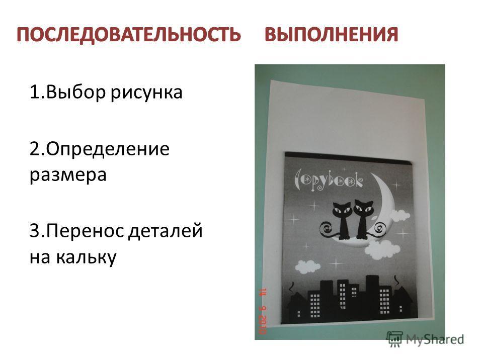1.Выбор рисунка 2.Определение размера 3.Перенос деталей на кальку