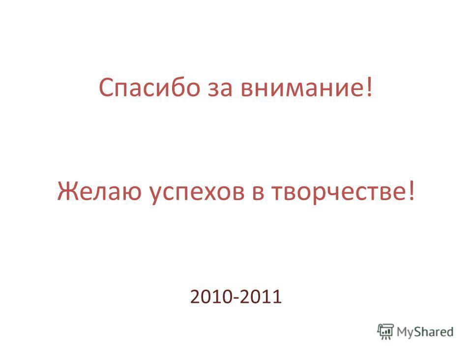 Спасибо за внимание! Желаю успехов в творчестве! 2010-2011
