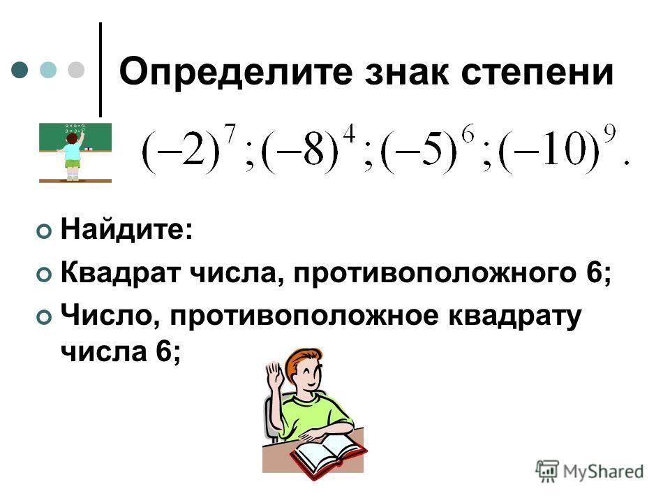 Определите знак степени Найдите: Квадрат числа, противоположного 6; Число, противоположное квадрату числа 6;