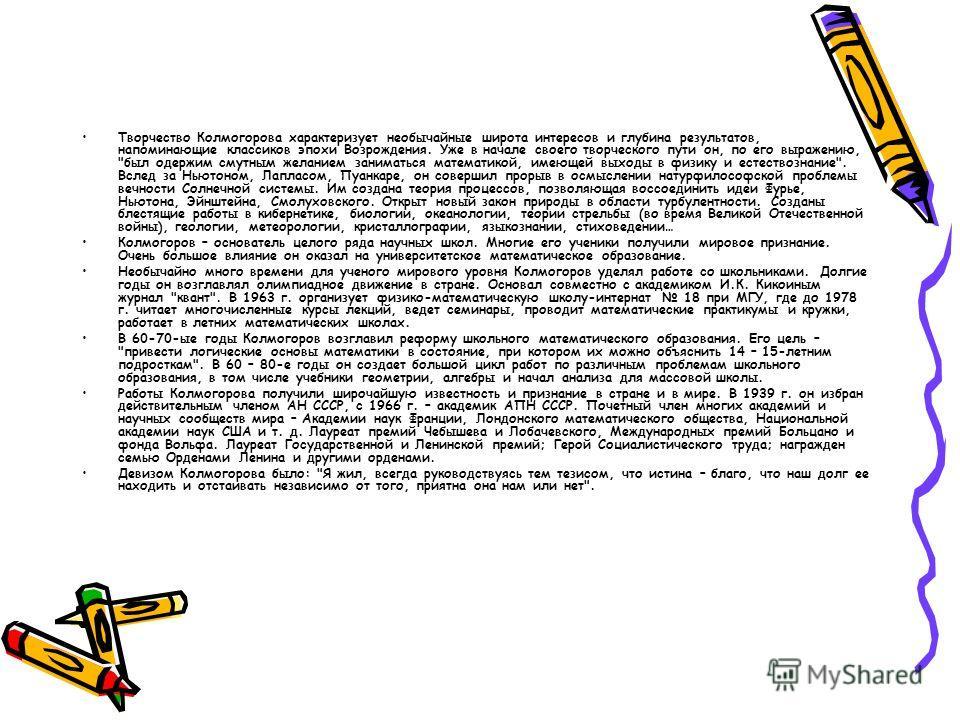 Творчество Колмогорова характеризует необычайные широта интересов и глубина результатов, напоминающие классиков эпохи Возрождения. Уже в начале своего творческого пути он, по его выражению,
