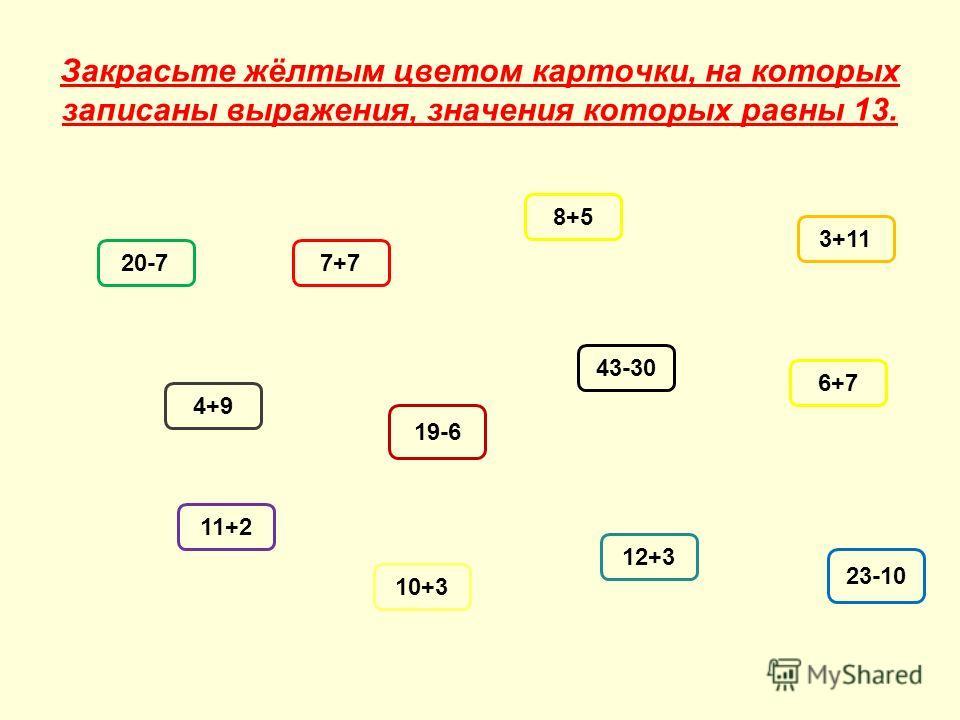 Закрасьте жёлтым цветом карточки, на которых записаны выражения, значения которых равны 13. 20-77+7 8+5 3+11 4+9 19-6 43-30 6+7 11+2 10+3 12+3 23-10