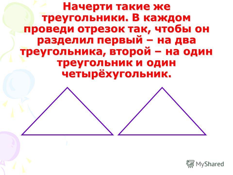 Начерти такие же треугольники. В каждом проведи отрезок так, чтобы он разделил первый – на два треугольника, второй – на один треугольник и один четырёхугольник.