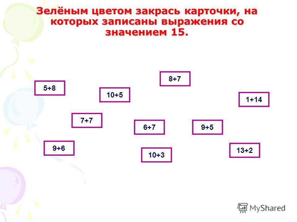 Зелёным цветом закрась карточки, на которых записаны выражения со значением 15. 5+8 10+5 8+7 1+14 7+7 9+6 6+7 10+3 13+2 9+5
