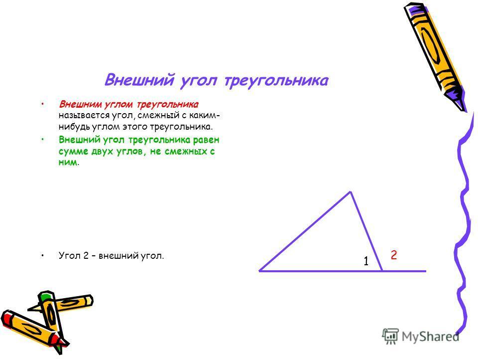 Внешний угол треугольника Внешним углом треугольника называется угол, смежный с каким- нибудь углом этого треугольника. Внешний угол треугольника равен сумме двух углов, не смежных с ним. Угол 2 – внешний угол. 1 2