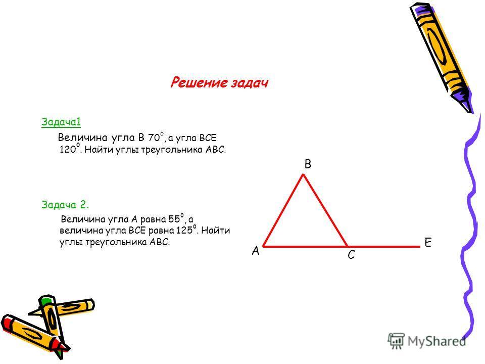 Решение задач Задача1 Величина угла В 70 о, а угла ВСЕ 120 0. Найти углы треугольника АВС. Задача 2. Величина угла А равна 55 0, а величина угла ВСЕ равна 125 0. Найти углы треугольника АВС. А В Е С