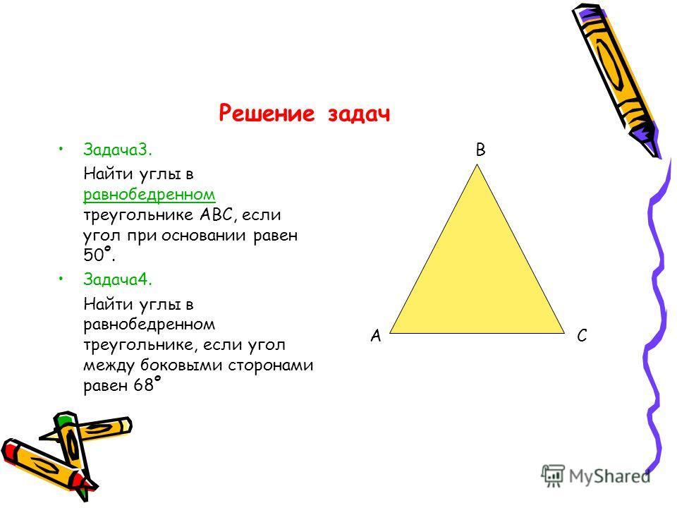 Решение задач Задача3. Найти углы в равнобедренном треугольнике АВС, если угол при основании равен 50 о. равнобедренном Задача4. Найти углы в равнобедренном треугольнике, если угол между боковыми сторонами равен 68 о А В С