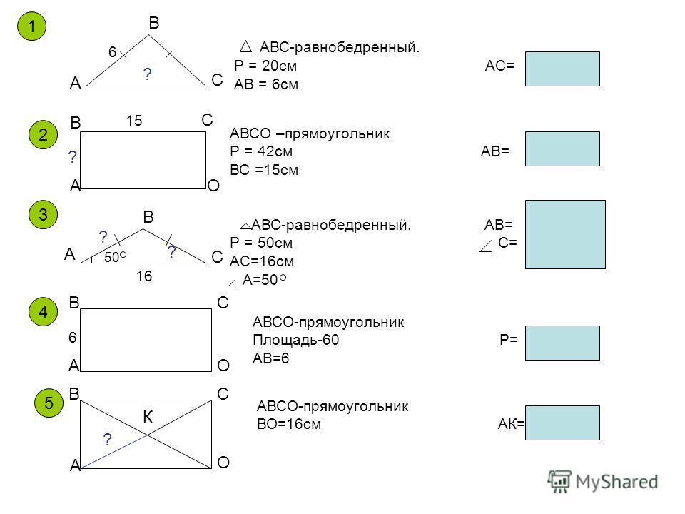 1 А В С АВС-равнобедренный. Р = 20см АС= АВ = 6см 6 2 А В С О АВСО –прямоугольник Р = 42см АВ= ВС =15см АВС-равнобедренный. АВ= Р = 50см С= АС=16см А=50 А В С 3 А ВС О АВСО-прямоугольник Площадь-60 Р= АВ=6 А ВС О АВСО-прямоугольник ВО=16см АК= К 4 5