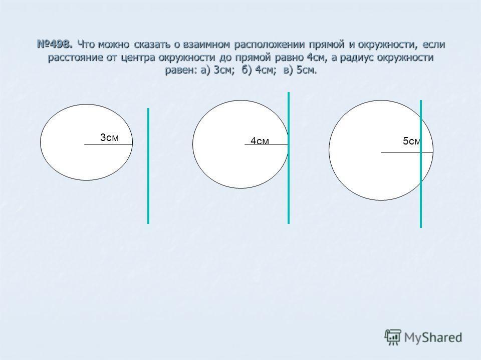 498. Что можно сказать о взаимном расположении прямой и окружности, если расстояние от центра окружности до прямой равно 4см, а радиус окружности равен: а) 3см; б) 4см; в) 5см. 3см 4см5см