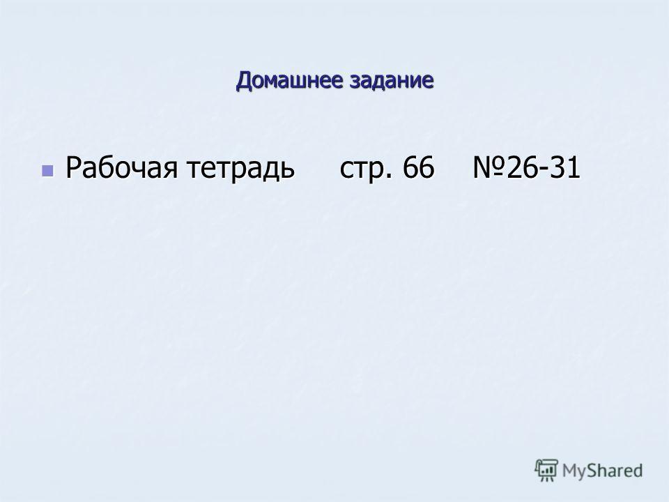 Домашнее задание Рабочая тетрадь стр. 66 26-31 Рабочая тетрадь стр. 66 26-31