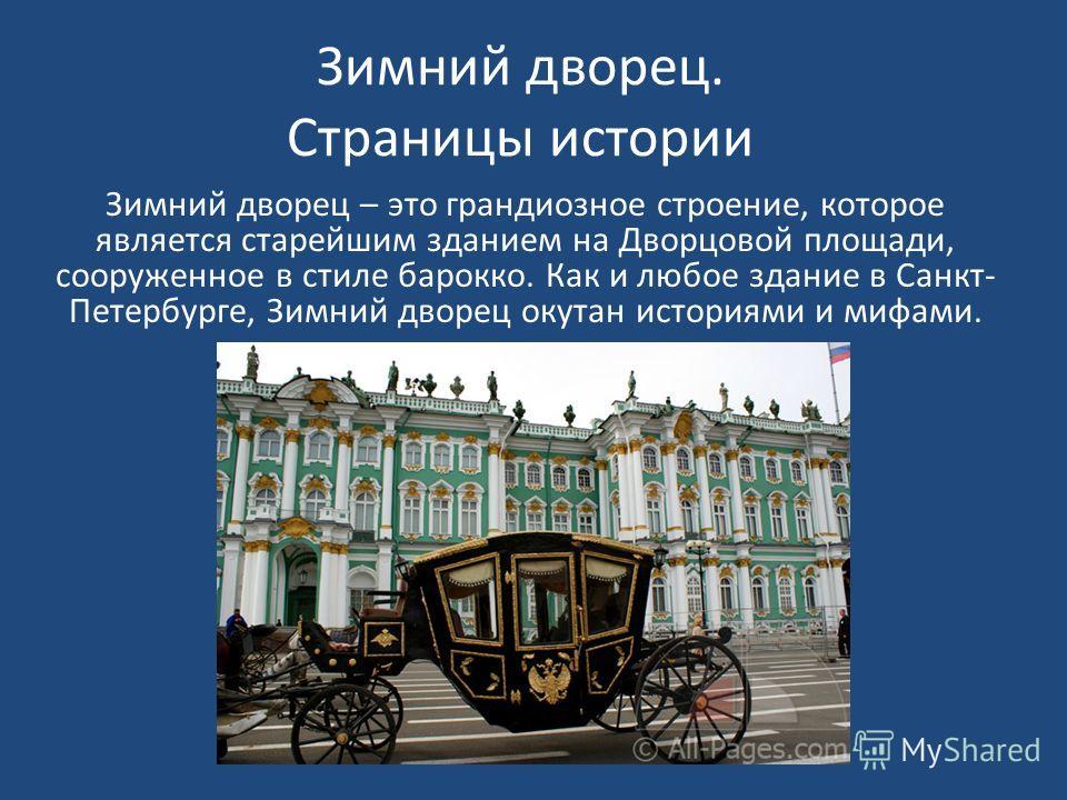Зимний дворец. Страницы истории Зимний дворец – это грандиозное строение, которое является старейшим зданием на Дворцовой площади, сооруженное в стиле барокко. Как и любое здание в Санкт- Петербурге, Зимний дворец окутан историями и мифами.