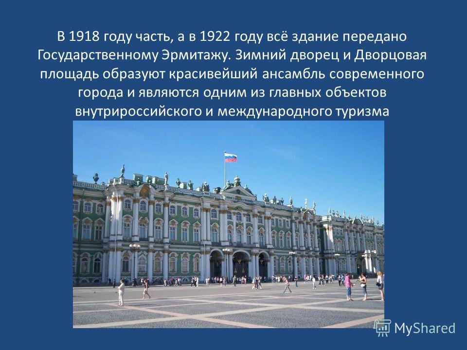 В 1918 году часть, а в 1922 году всё здание передано Государственному Эрмитажу. Зимний дворец и Дворцовая площадь образуют красивейший ансамбль современного города и являются одним из главных объектов внутрироссийского и международного туризма