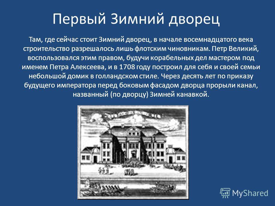 Там, где сейчас стоит Зимний дворец, в начале восемнадцатого века строительство разрешалось лишь флотским чиновникам. Петр Великий, воспользовался этим правом, будучи корабельных дел мастером под именем Петра Алексеева, и в 1708 году построил для себ