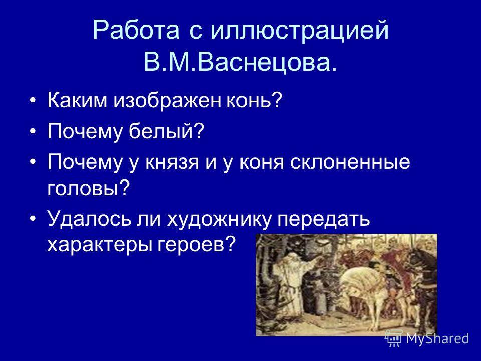 Работа с иллюстрацией В.М.Васнецова. Каким изображен конь? Почему белый? Почему у князя и у коня склоненные головы? Удалось ли художнику передать характеры героев?