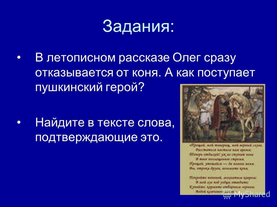Задания: В летописном рассказе Олег сразу отказывается от коня. А как поступает пушкинский герой? Найдите в тексте слова, подтверждающие это.