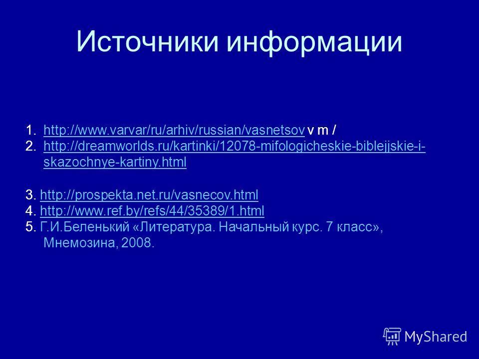 Источники информации 1.http://www.varvar/ru/arhiv/russian/vasnetsov v m /http://www.varvar/ru/arhiv/russian/vasnetsov 2.http://dreamworlds.ru/kartinki/12078-mifologicheskie-biblejjskie-i- skazochnye-kartiny.htmlhttp://dreamworlds.ru/kartinki/12078-mi
