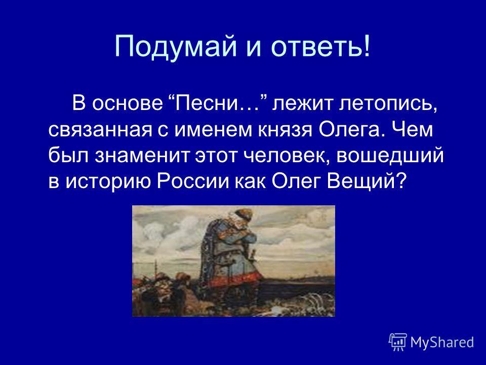 Подумай и ответь! В основе Песни… лежит летопись, связанная с именем князя Олега. Чем был знаменит этот человек, вошедший в историю России как Олег Вещий?