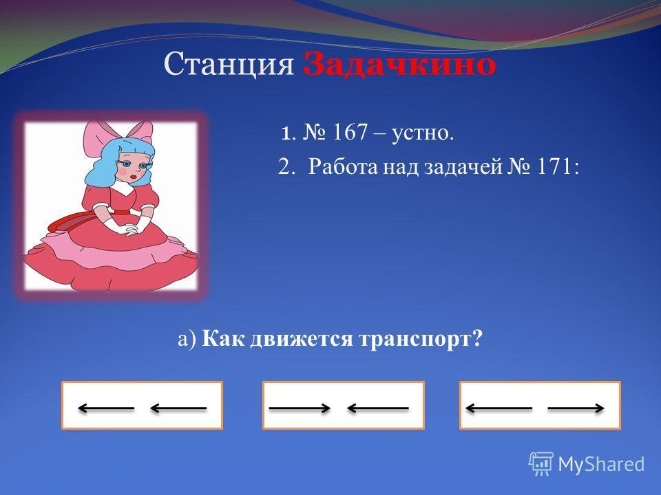 Станция Задачкино 1. 167 – устно. 2. 2. Работа над задачей 171: а) Как движется транспорт?