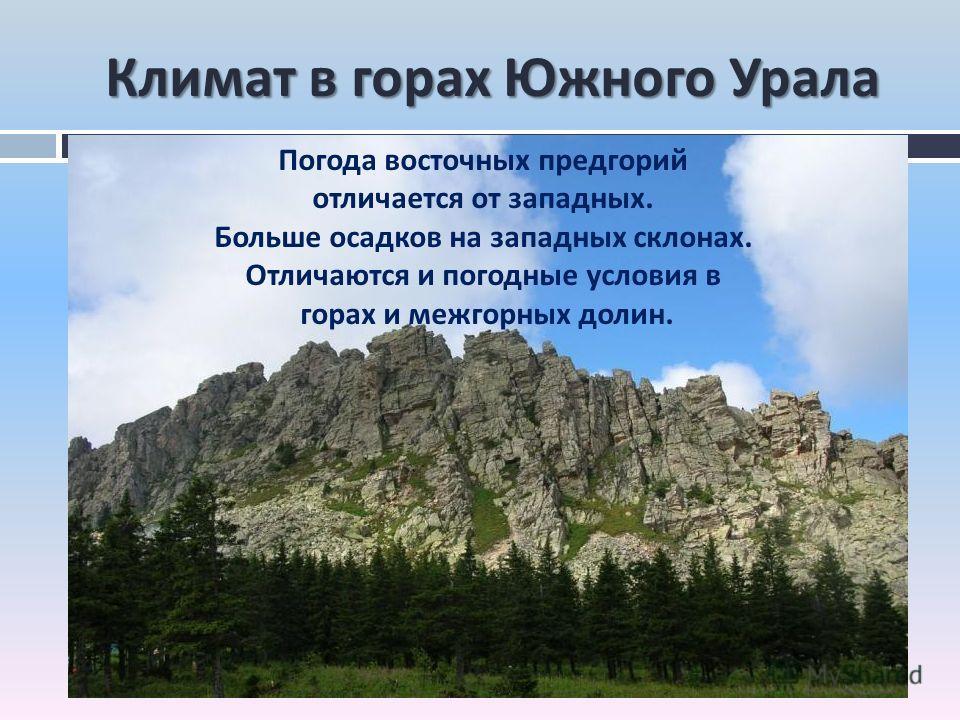 Климат в горах Южного Урала Погода восточных предгорий отличается от западных. Больше осадков на западных склонах. Отличаются и погодные условия в горах и межгорных долин.