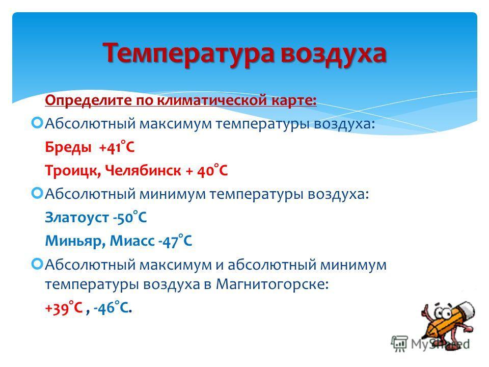 Определите по климатической карте: Абсолютный максимум температуры воздуха: Бреды +41°С Троицк, Челябинск + 40°С Абсолютный минимум температуры воздуха: Златоуст -50°С Миньяр, Миасс -47°С Абсолютный максимум и абсолютный минимум температуры воздуха в