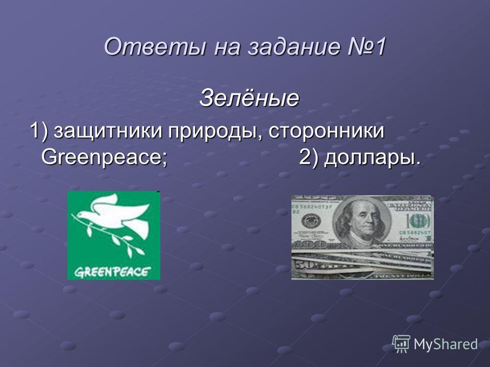 Ответы на задание 1 Зелёные 1) защитники природы, сторонники Greenpeace; 2) доллары. 1) защитники природы, сторонники Greenpeace; 2) доллары.