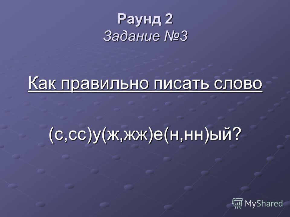 Раунд 2 Задание 3 Как правильно писать слово (с,сс)у(ж,жж)е(н,нн)ый?