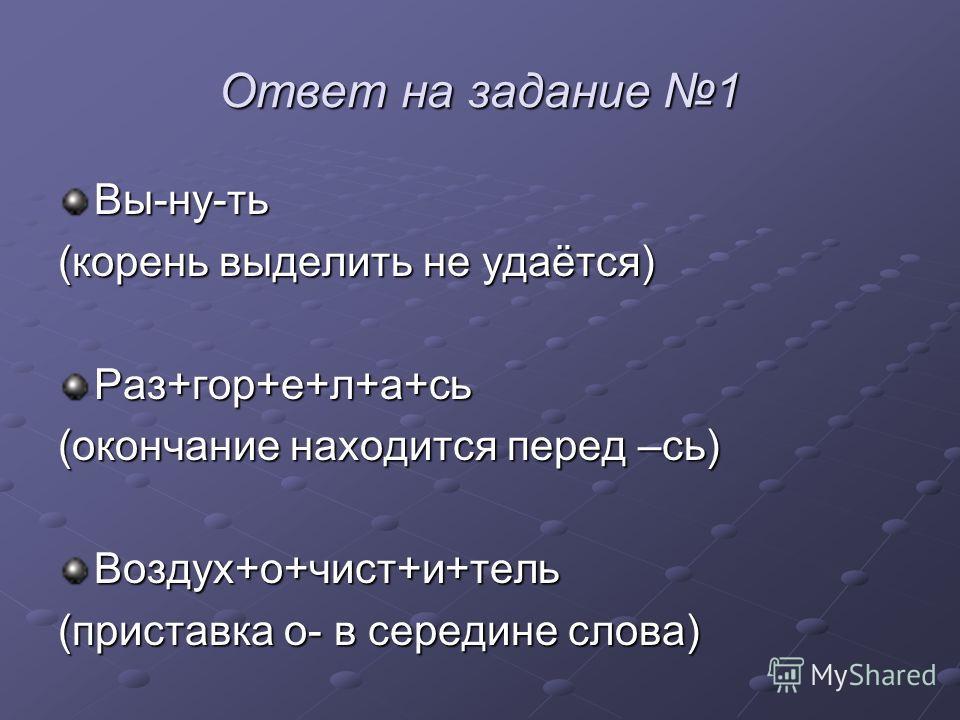Ответ на задание 1 Вы-ну-ть (корень выделить не удаётся) Раз+гор+е+л+а+сь (окончание находится перед –сь) Воздух+о+чист+и+тель (приставка о- в середине слова)