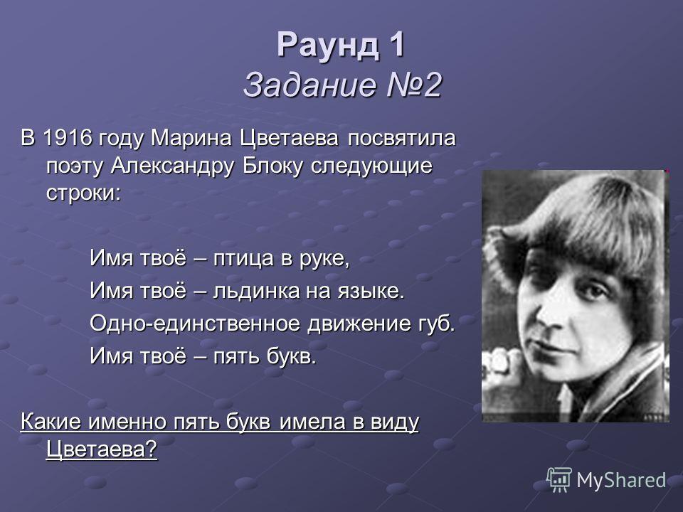 Раунд 1 Задание 2 В 1916 году Марина Цветаева посвятила поэту Александру Блоку следующие строки: Имя твоё – птица в руке, Имя твоё – птица в руке, Имя твоё – льдинка на языке. Имя твоё – льдинка на языке. Одно-единственное движение губ. Одно-единстве