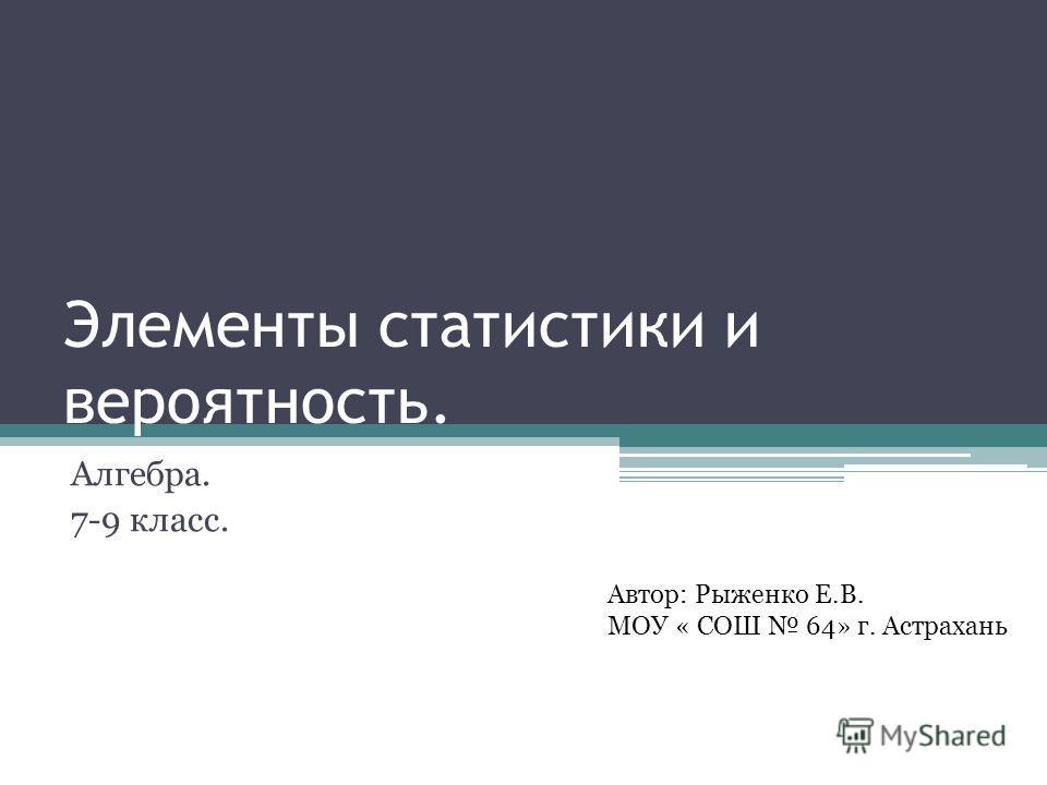 Элементы статистики и вероятность. Алгебра. 7-9 класс. Автор: Рыженко Е.В. МОУ « СОШ 64» г. Астрахань