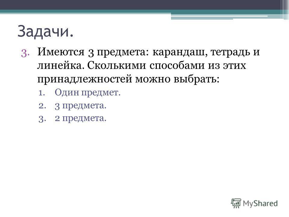 Задачи. 3.Имеются 3 предмета: карандаш, тетрадь и линейка. Сколькими способами из этих принадлежностей можно выбрать: 1.Один предмет. 2.3 предмета. 3.2 предмета.
