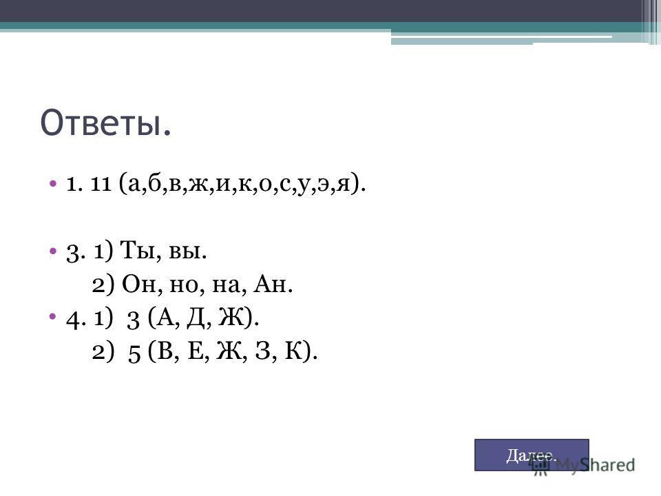 Ответы. 1. 11 (а,б,в,ж,и,к,о,с,у,э,я). 3. 1) Ты, вы. 2) Он, но, на, Ан. 4. 1) 3 (А, Д, Ж). 2) 5 (В, Е, Ж, З, К). Далее.