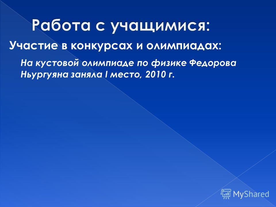 Участие в конкурсах и олимпиадах: На кустовой олимпиаде по физике Федорова Ньургуяна заняла I место, 2010 г.