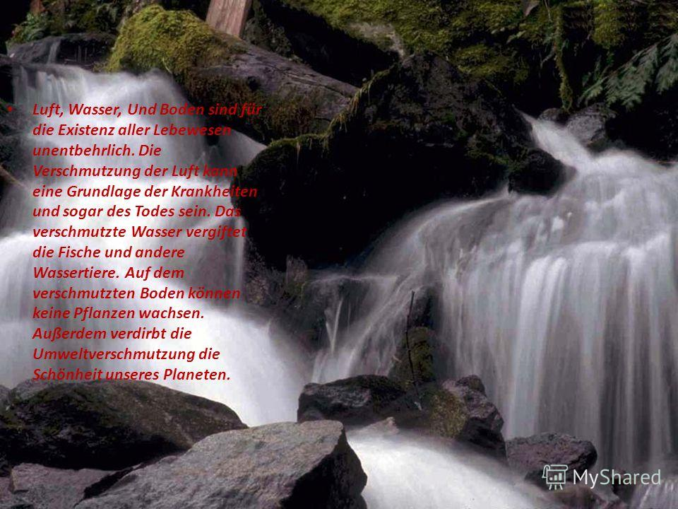 Luft, Wasser, Und Boden sind für die Existenz aller Lebewesen unentbehrlich. Die Verschmutzung der Luft kann eine Grundlage der Krankheiten und sogar des Todes sein. Das verschmutzte Wasser vergiftet die Fische und andere Wassertiere. Auf dem verschm