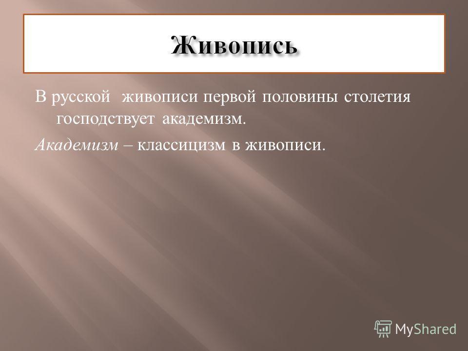 В русской живописи первой половины столетия господствует академизм. Академизм – классицизм в живописи.