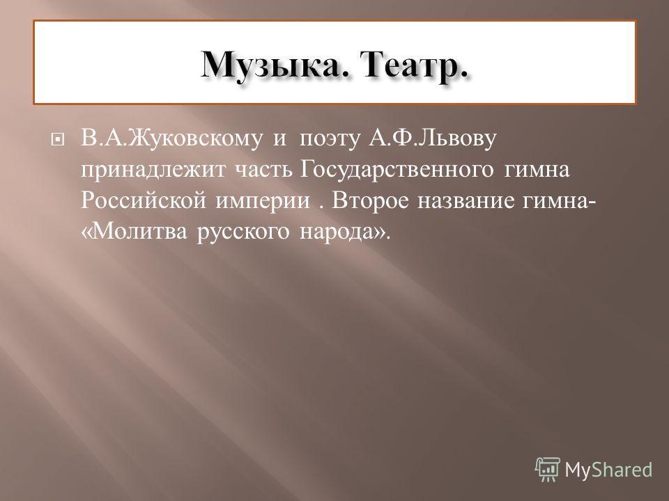 В. А. Жуковскому и поэту А. Ф. Львову принадлежит часть Государственного гимна Российской империи. Второе название гимна - « Молитва русского народа ».