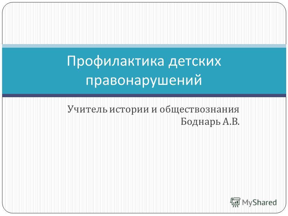 Учитель истории и обществознания Боднарь А. В. Профилактика детских правонарушений