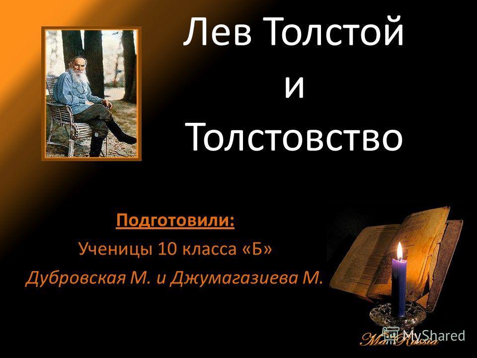 Лев Толстой и Толстовство Подготовили: Ученицы 10 класса «Б» Дубровская М. и Джумагазиева М.