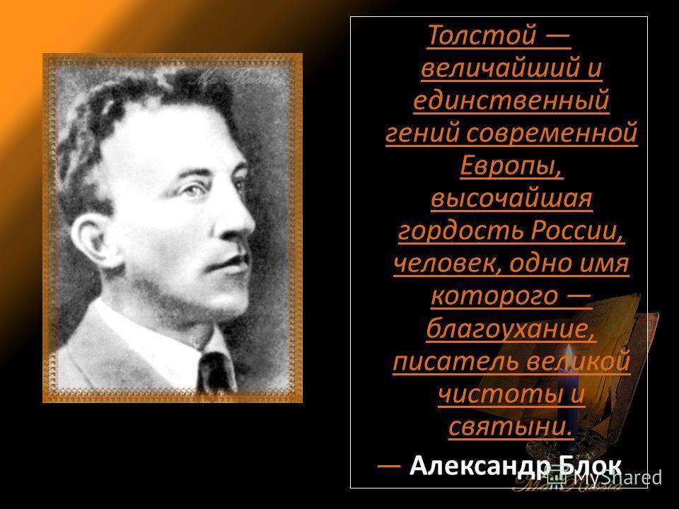 Толстой величайший и единственный гений современной Европы, высочайшая гордость России, человек, одно имя которого благоухание, писатель великой чистоты и святыни. Александр Блок