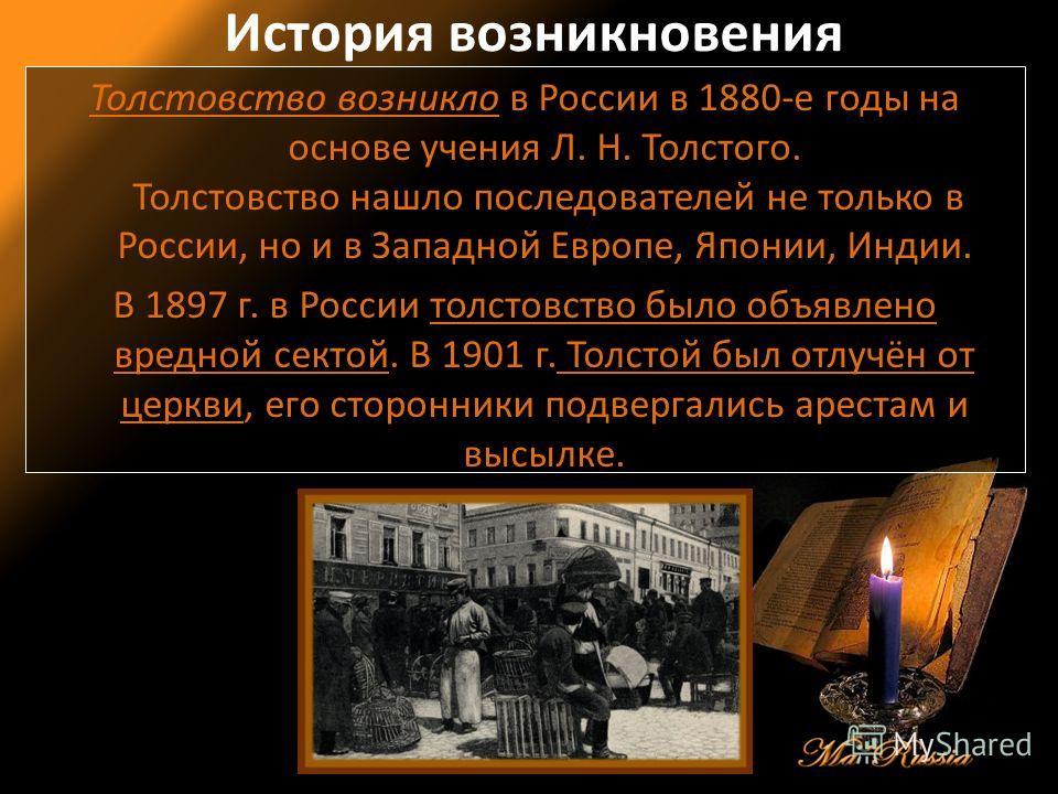 История возникновения Толстовство возникло в России в 1880-е годы на основе учения Л. Н. Толстого. Толстовство нашло последователей не только в России, но и в Западной Европе, Японии, Индии. В 1897 г.толстовство было объявлено вредной сектой. В 1897