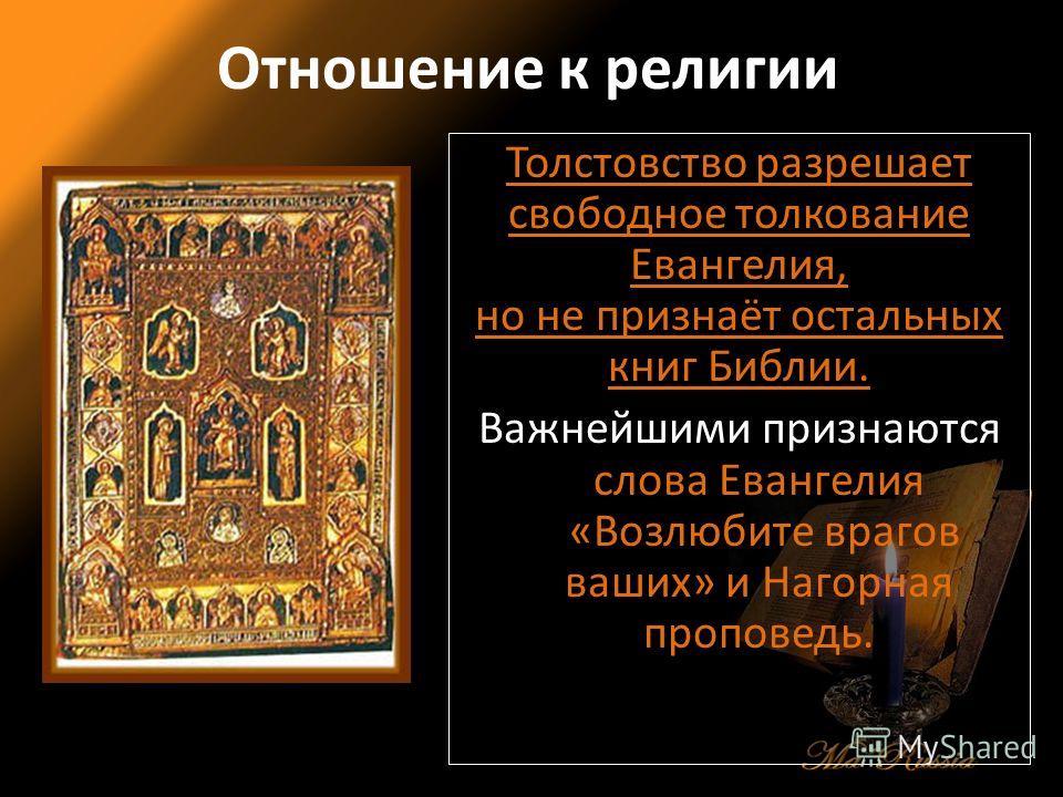 Отношение к религии Толстовство разрешает свободное толкование Евангелия, но не признаёт остальных книг Библии. Важнейшими признаются слова Евангелия «Возлюбите врагов ваших» и Нагорная проповедь.