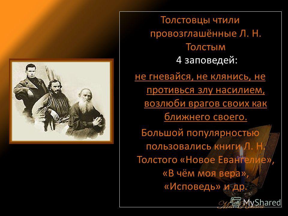 Толстовцы чтили провозглашённые Л. Н. Толстым 4 заповедей: не гневайся, не клянись, не противься злу насилием, возлюби врагов своих как ближнего своего. Большой популярностью пользовались книги Л. Н. Толстого «Новое Евангелие», «В чём моя вера», «Исп