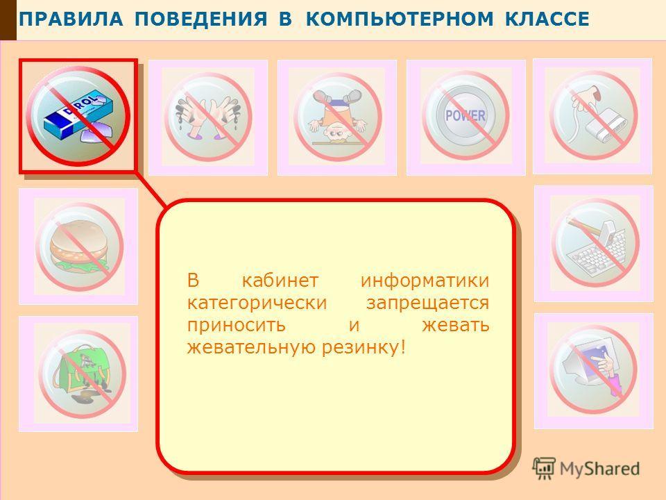 ПРАВИЛА ПОВЕДЕНИЯ В КОМПЬЮТЕРНОМ КЛАССЕ В кабинет информатики категорически запрещается приносить и жевать жевательную резинку!
