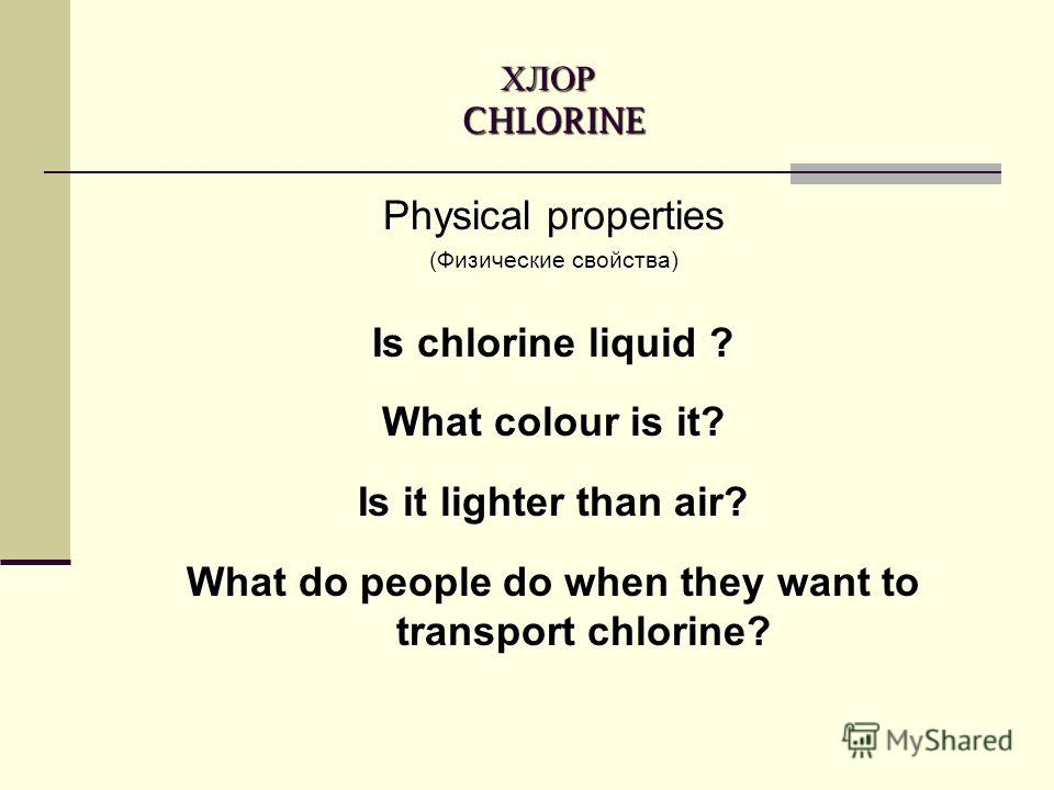ХЛОР CHLORINE Physical properties (Физические свойства) Is chlorine liquid ? What colour is it? Is it lighter than air? What do people do when they want to transport chlorine?